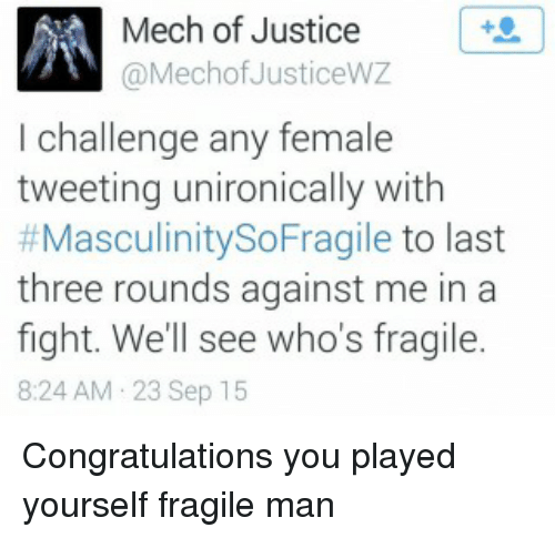 Congratulations You Played Yourself, Dank, and Congratulations: Mech of Justice  @Mecho JusticeWZ  l challenge any female  tweeting unironically with  #Masculinity SoFragile to last  three rounds against me in a  fight. We'll see who's fragile.  8:24 AM 23 Sep 15 Congratulations you played yourself fragile man