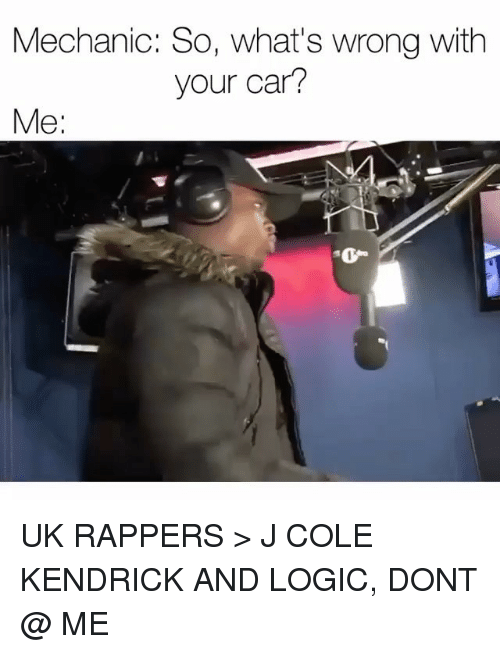 J. Cole, Logic, and Memes: Mechanic: So, what's wrong with  your car?  Me  0 UK RAPPERS > J COLE KENDRICK AND LOGIC, DONT @ ME