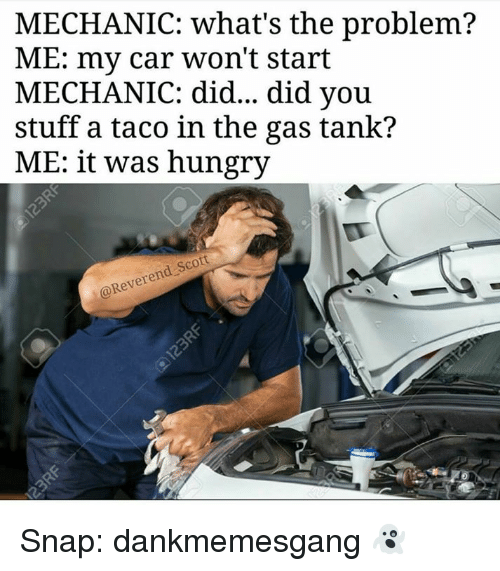 Memes, 🤖, and Car: MECHANIC: what's the problem?  ME: my car won't start  MECHANIC: did... did you  stuff a taco in the gas tank?  ME: it was hungry  @Reverend Scott Snap: dankmemesgang 👻