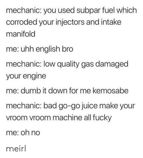 vroom: mechanic: you used subpar fuel which  corroded your injectors and intake  manifold  me: uhh english bro  mechanic: low quality gas damaged  your engine  me: dumb it down for me kemosabe  mechanic: bad go-go juice make your  vroom vroom machine all fucky  me: on no meirl