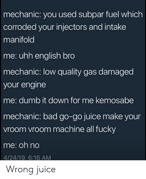 mechanic: mechanic: you used subpar fuel which  corroded your injectors and intake  manifold  me: uhh english bro  mechanic: low quality gas damaged  your engine  me: dumb it down for me kemosabe  mechanic: bad go-go juice make your  vroom vroom machine all fucky  me:oh no  4/24/19, 6:16 AM Wrong juice