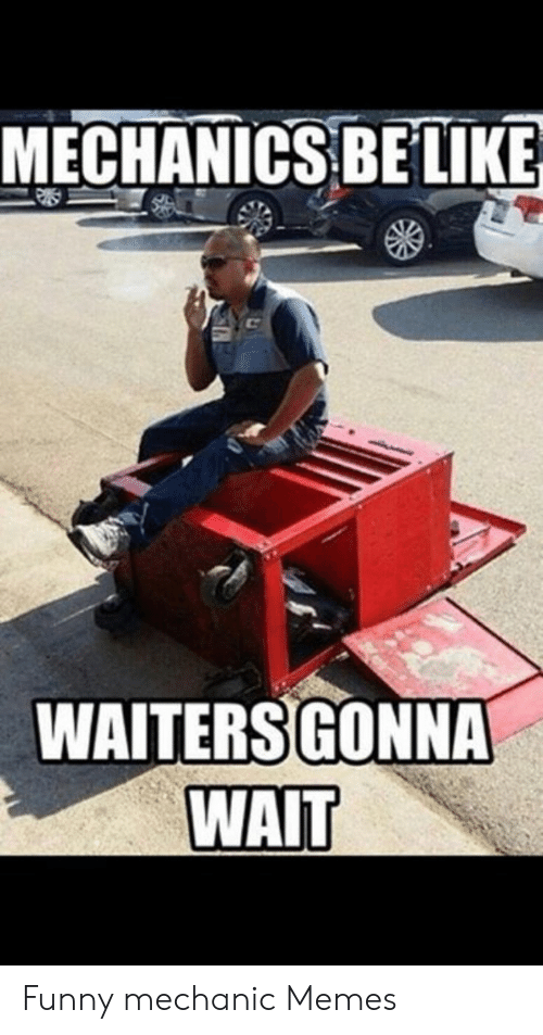 Funny Mechanic: MECHANICS BELIKE  WAITERSGONNA  WAIT Funny mechanic Memes