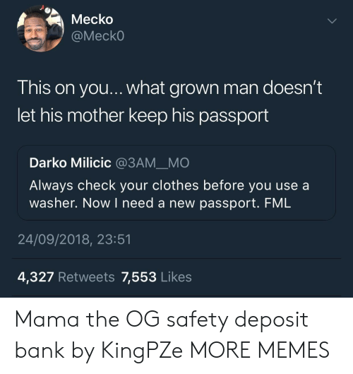 FML: Mecko  @MeckO  This on you... what grown man doesn't  let his mother keep his passport  Darko Milicic @3AMMO  Always check your clothes before you use a  washer. Now I need a new passport. FML  OUl  24/09/2018, 23:51  4,327 Retweets 7,553 Likes Mama the OG safety deposit bank by KingPZe MORE MEMES