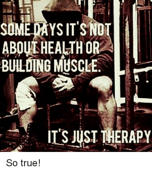 True, Health, and Muscle: MED  ABOUL HEALTH OR  BULDING MUSCLE.  IT'S JUST THERAPY So true!