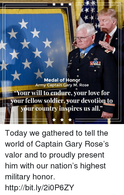 endure: Medal of Honor  Army Captain Gary M. Rose  Your will to endure, your love for  your fellow soldier, your devotiòn to  your country inspires us all.' Today we gathered to tell the world of Captain Gary Rose's valor and to proudly present him with our nation's highest military honor. http://bit.ly/2i0P6ZY