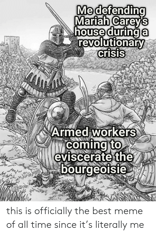 Best Meme Of All Time: Medefending  Mariah Careys  house durina  revolutionary  crisis  Armed workers  bourgeoisie this is officially the best meme of all time since it's literally me
