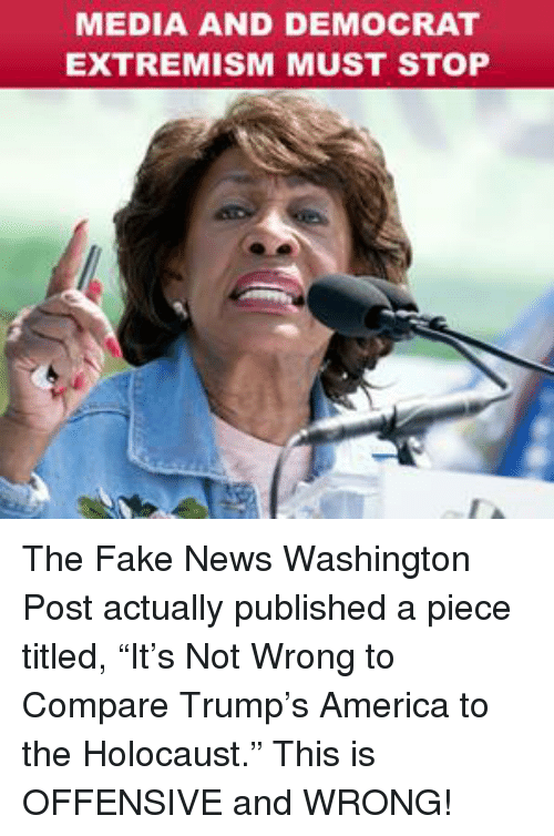 "America, Fake, and News: MEDIA AND DEMOCRAT  EXTREMISM MUST STOP The Fake News Washington Post actually published a piece titled, ""It's Not Wrong to Compare Trump's America to the Holocaust."" This is OFFENSIVE and WRONG!"