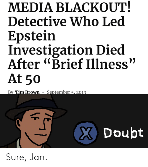 "Sure Jan: MEDIA BLACKOUT!  Detective Who Led  Epstein  Investigation Died  After ""Brief Illness""  At 50  September 5. 2019  By Tim Brown  X Doubt Sure, Jan."