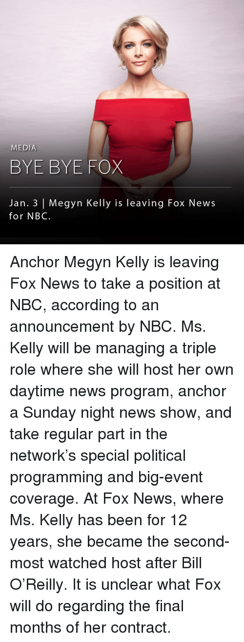 Megyn Kelly, Memes, and Fox News: MEDIA  BYE BYE FOX  Jan. 3 Megyn Kelly is leaving Fox News  for NBC. Anchor Megyn Kelly is leaving Fox News to take a position at NBC, according to an announcement by NBC. Ms. Kelly will be managing a triple role where she will host her own daytime news program, anchor a Sunday night news show, and take regular part in the network's special political programming and big-event coverage. At Fox News, where Ms. Kelly has been for 12 years, she became the second-most watched host after Bill O'Reilly. It is unclear what Fox will do regarding the final months of her contract.