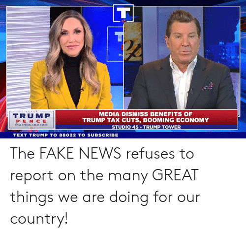 Fake News: MEDIA DISMISS BENEFITS OF  TRUMP TAX CUTS, BOOMING ECONOMY  STUDIO 45 TRUMP TOWER  TRUMP  PEN CE  A GREAT AGAIN  TEXT TRUMP TO 88022 TO SUBSCRIBE The FAKE NEWS refuses to report on the many GREAT things we are doing for our country!