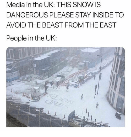 Funny, Snow, and Media: Media in the UK: THIS SNOW IS  DANGEROUS PLEASE STAY INSIDE TO  AVOID THE BEAST FROM THE EAST  People in the UK: