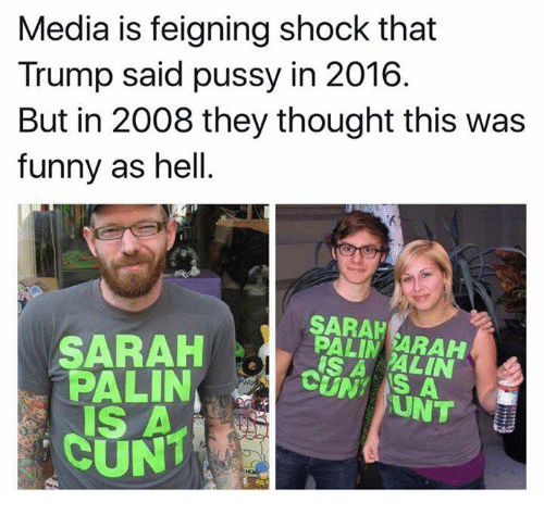 Trump: Media is feigning shock that  Trump said pussy in 2016  But in 2008 they thought this was  funny as hell  SARAH  SARAH  IS A ALIN  PALIN  S A  UNT