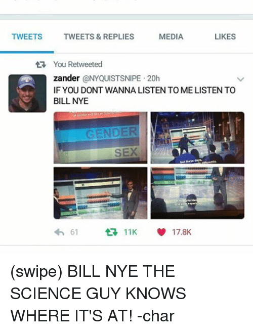 Bill Nye, Memes, and Sex: MEDIA  LIKES  TWEETS  TWEETS & REPLIES  tR You Retweeted  zander  @NYQUISTSNIPE 20h  IF YOU DONT WANNALISTEN TO MELISTEN TO  BILL NYE  GENDER  SEX  61  11K  17.8K (swipe) BILL NYE THE SCIENCE GUY KNOWS WHERE IT'S AT! -char