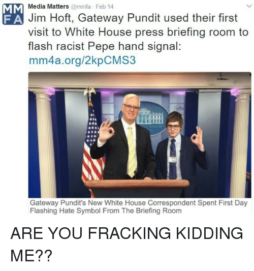 pundits: Media Matters@mmfa Feb 14  Jim Hoft, Gateway Pundit used their first  visit to White House press briefing room to  flash racist Pepe hand signal:  mm4a.org/2kpCMS3  F A  Gateway Pundit's New White House Correspondent Spent First Day  Flashing Hate Symbol From The Briefing Room <p>ARE YOU FRACKING KIDDING ME??</p>