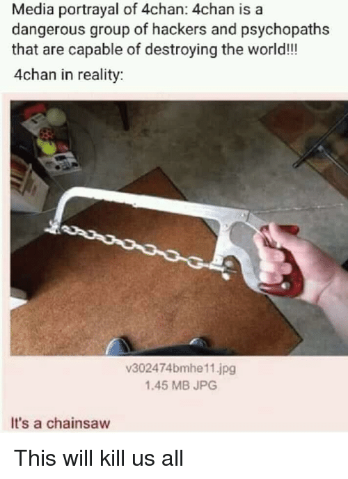 Hackers: Media portrayal of 4chan: 4chan is a  dangerous group of hackers and psychopaths  that are capable of destroying the world!!  4chan in reality  v302474bmhe11.jpg  1.45 MB JPG  It's a chainsaw This will kill us all