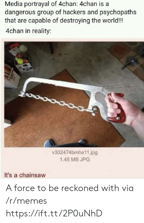 4chan: Media portrayal of 4chan: 4chan is a  dangerous group of hackers and psychopaths  that are capable of destroying the world!!  4chan in reality  v302474bmhe11.jpg  1.45 MB JPG  It's a chainsaw A force to be reckoned with via /r/memes https://ift.tt/2P0uNhD