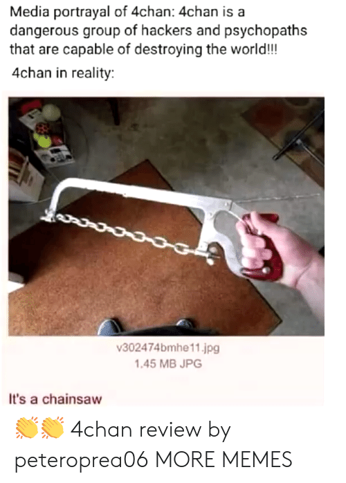 4chan: Media portrayal of 4chan: 4chan is a  dangerous group of hackers and psychopaths  that are capable of destroying the world!!!  4chan in reality:  302474bmhe11.jpg  1.45 MB JPG  It's a chainsaw 👏👏 4chan review by peteroprea06 MORE MEMES