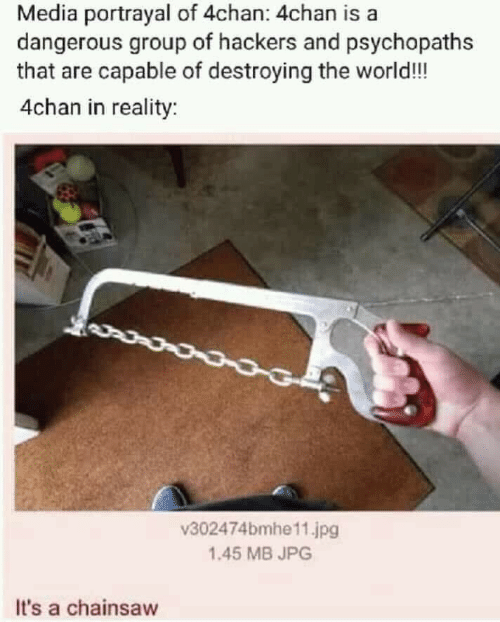 4chan: Media portrayal of 4chan: 4chan is a  dangerous group of hackers and psychopaths  that are capable of destroying the world!!  4chan in reality:  v302474bmhe11.jpg  1.45 MB JPG  It's a chainsaw
