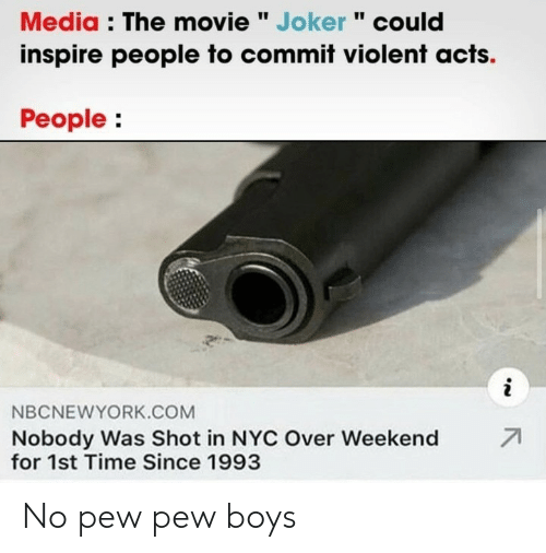 "inspire: Media : The movie "" Joker "" could  inspire people to commit violent acts.  People:  i  NBCNEWYORK.COM  71  Nobody Was Shot in NYC Over Weekend  for 1st Time Since 1993 No pew pew boys"