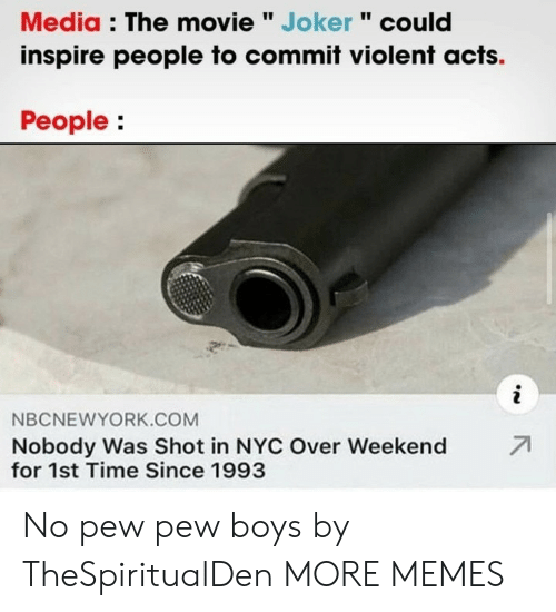 "inspire: Media : The movie "" Joker "" could  inspire people to commit violent acts.  People:  i  NBCNEWYORK.COM  71  Nobody Was Shot in NYC Over Weekend  for 1st Time Since 1993 No pew pew boys by TheSpiritualDen MORE MEMES"