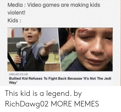 unilad: Media Video games are making kids  violent!  Kids:  ER  JGnape  UNILAD CO.UK  Bullied Kid Refuses To Fight Back Because 'It's Not The Jedi  Way This kid is a legend. by RichDawg02 MORE MEMES
