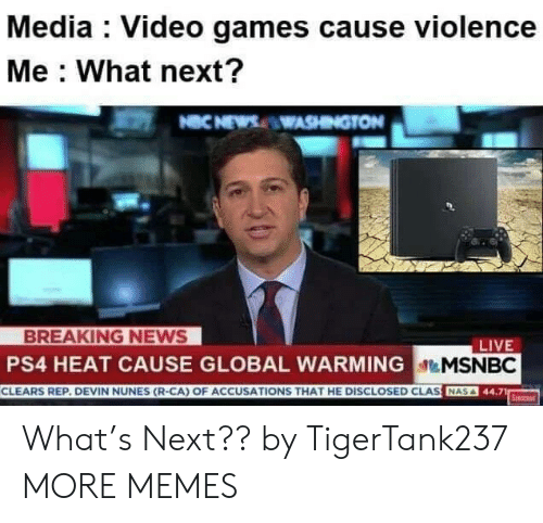 ps4: Media : Video games cause violence  Me What next?  NCNEWSWASHINGTON  BREAKING NEWS  PS4 HEAT CAUSE GLOBAL WARMINGMSNBC  CLEARS REP. DEVIN NUNES (R-CA) OF ACCUSATIONS THAT HE DISCLOSED CLAS NA  LIVE  Serc What's Next?? by TigerTank237 MORE MEMES