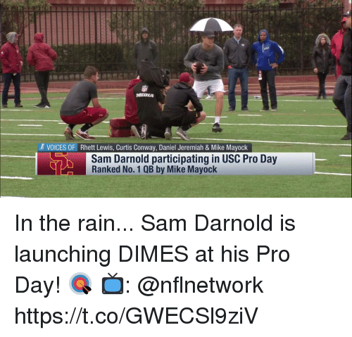 dimes: MEDIA  VOICES OF Rhett Lewis, Curtis Conway, Daniel Jeremiah & Mike Mayock  Sam Darnold participating in USC Pro Day  Ranked No. 1 QB by Mike Mayock In the rain... Sam Darnold is launching DIMES at his Pro Day! 🎯  📺: @nflnetwork https://t.co/GWECSl9ziV