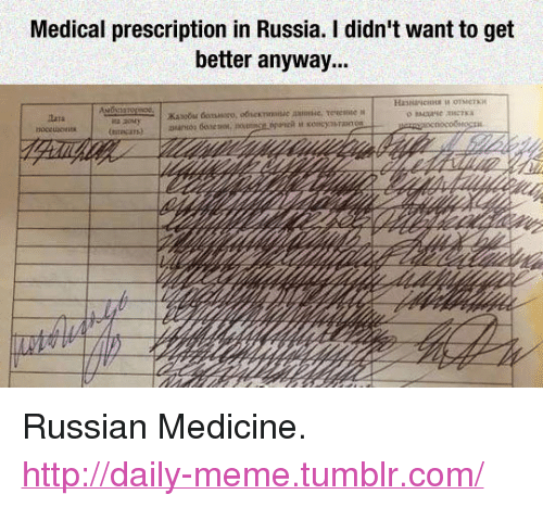 """Russian: Medical prescription in Russia. I didn't want to get  better anyway... <p>Russian Medicine.<br/><a href=""""http://daily-meme.tumblr.com""""><span style=""""color: #0000cd;""""><a href=""""http://daily-meme.tumblr.com/"""">http://daily-meme.tumblr.com/</a></span></a></p>"""