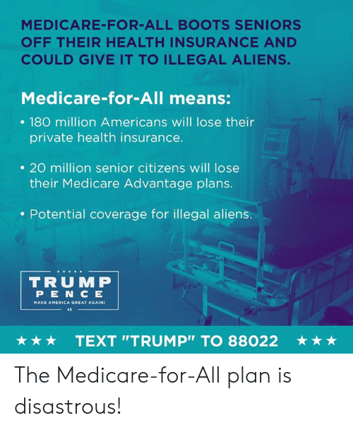 "Health Insurance: MEDICARE-FOR-ALL BOOTS SENIORS  OFF THEIR HEALTH INSURANCE AND  COULD GIVE IT TO ILLEGAL ALIENS.  Medicare-for-All means:  . 180 million Americans will lose their  private health insurance.  . 20 million senior citizens will lose  their Medicare Advantage plans.  . Potential coverage for illegal aliens.  TRUMP  PEN C E  MAKE AMERICA GREAT AGAIN  45  ★ ★ ★  TEXT ""TRUMP"" TO 88022  ★ ★ ★ The Medicare-for-All plan is disastrous!"