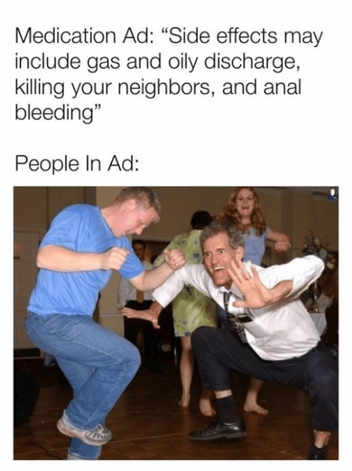 """bleeding: Medication Ad: """"Side effects may  include gas and oily discharge,  killing your neighbors, and anal  bleeding""""  People In Ad:"""