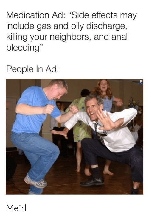 """bleeding: Medication Ad: """"Side effects may  include gas and oily discharge,  killing your neighbors, and anal  bleeding""""  People In Ad: Meirl"""