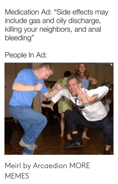 """bleeding: Medication Ad: """"Side effects may  include gas and oily discharge,  killing your neighbors, and anal  bleeding""""  People In Ad: Meirl by Arcaedion MORE MEMES"""