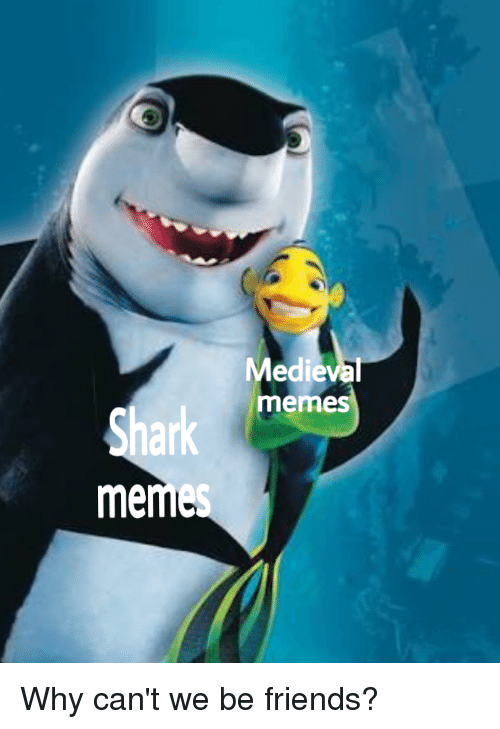 shark meme: Medieval  emes  Shark  meme Why can't we be friends?