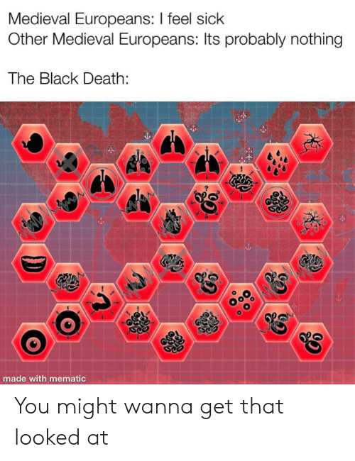 Feel Sick: Medieval Europeans: I feel sick  Other Medieval Europeans: Its probably nothing  The Black Death  made with mematic You might wanna get that looked at