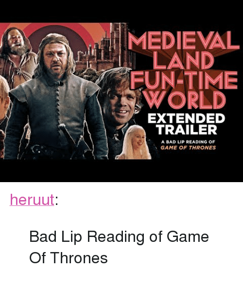 """Game of Thrones: MEDIEVAL  LAND  FUN-TIME  WORLD  EXTENDED  TRAILER  A BAD LIP READING OF  GAME OF THRONES <p><a class=""""tumblr_blog"""" href=""""http://heruut.tumblr.com/post/64208994158/bad-lip-reading-of-game-of-thrones"""">heruut</a>:</p> <blockquote> <p>Bad Lip Reading of Game Of Thrones</p> </blockquote>"""