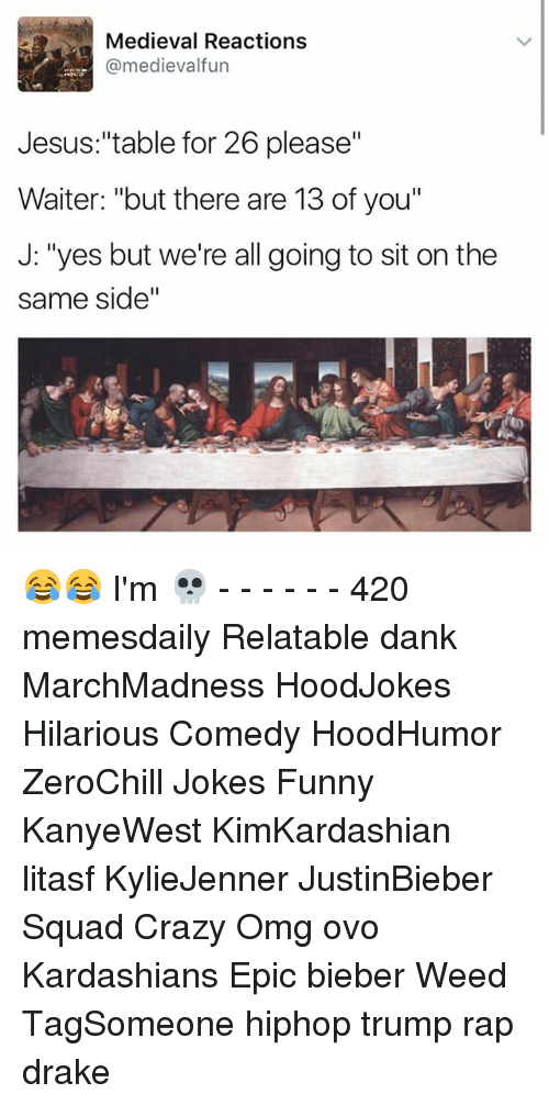 """Memes, 🤖, and Weeds: Medieval Reactions  @medievalfun  Jesus """"table for 26 please""""  Waiter: """"but there are 13 of you""""  J: """"yes but we're all going to sit on the  same side"""" 😂😂 I'm 💀 - - - - - - 420 memesdaily Relatable dank MarchMadness HoodJokes Hilarious Comedy HoodHumor ZeroChill Jokes Funny KanyeWest KimKardashian litasf KylieJenner JustinBieber Squad Crazy Omg ovo Kardashians Epic bieber Weed TagSomeone hiphop trump rap drake"""