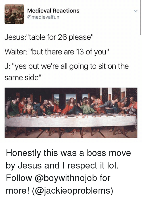 """Funny, Boss, and Move: Medieval Reactions  medievalfun  Jesus:""""table for 26 please""""  Waiter: """"but there are 13 of you""""  J: """"yes but we're all going to sit on the  same side"""" Honestly this was a boss move by Jesus and I respect it lol. Follow @boywithnojob for more! (@jackieoproblems)"""