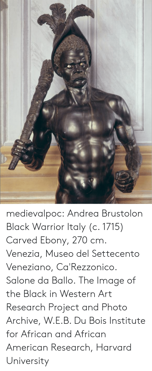 african american: medievalpoc:  Andrea Brustolon Black Warrior Italy (c. 1715) Carved Ebony, 270 cm. Venezia, Museo del Settecento Veneziano, Ca'Rezzonico. Salone da Ballo. The Image of the Black in Western Art Research Project and Photo Archive, W.E.B. Du Bois Institute for African and African American Research, Harvard University
