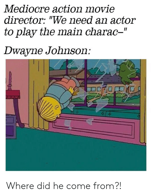 """Dwayne Johnson: Mediocre action movie  director: """"We need an actor  to play the main charac-""""  II  Dwayne Johnson: Where did he come from?!"""
