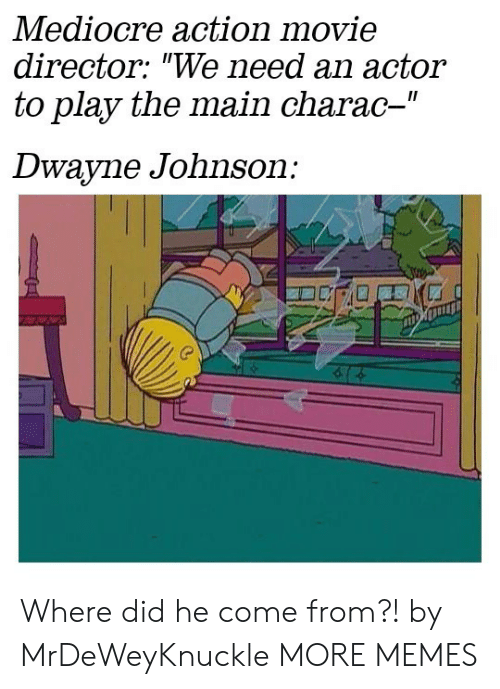 """Dwayne Johnson: Mediocre action movie  director: """"We need an actor  to play the main charac-""""  II  Dwayne Johnson: Where did he come from?! by MrDeWeyKnuckle MORE MEMES"""