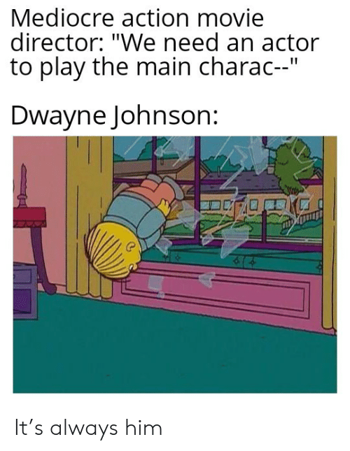 """Dwayne Johnson: Mediocre action movie  director: """"We need an actor  to play the main charac--""""  Dwayne Johnson: It's always him"""