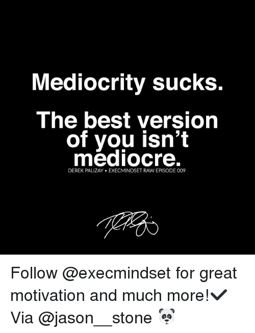 Mediocre, Memes, and Best: Mediocrity sucks.  The best version  of you isn't  mediocre.  DEREK PALIZAY EXECMINDSET RAW EPISODE 009 Follow @execmindset for great motivation and much more!✔️ Via @jason__stone 🐼