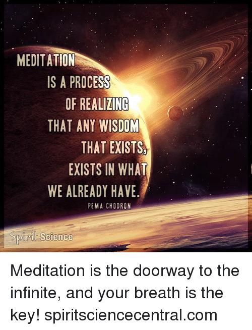 Memes, Meditation, and Science: MEDITATION  IS A PROCESS  OF REALIZINC  THAT ANY WISDOM  THAT EXISTS  EXISTS IN WHAT  WE ALREADY HAVE  PEMA CHODRON  Sp  ret Science Meditation is the doorway to the infinite, and your breath is the key! spiritsciencecentral.com
