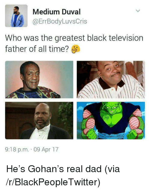 Gohan: Medium Duval  @ErrBodyLuvsCris  Who was the greatest black television  father of all time?  9:18 p.m. 09 Apr 17 <p>He's Gohan's real dad (via /r/BlackPeopleTwitter)</p>