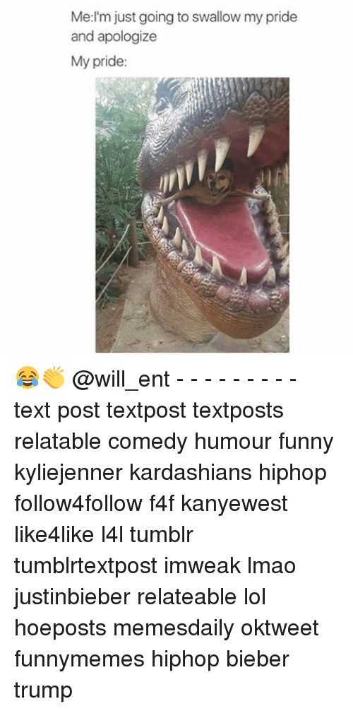 my pride: Med'm just going to swallow my pride  and apologize  My pride: 😂👏 @will_ent - - - - - - - - - text post textpost textposts relatable comedy humour funny kyliejenner kardashians hiphop follow4follow f4f kanyewest like4like l4l tumblr tumblrtextpost imweak lmao justinbieber relateable lol hoeposts memesdaily oktweet funnymemes hiphop bieber trump
