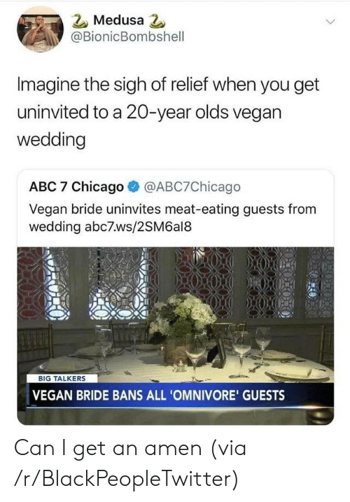 amen: Medusa 2  @BionicBombshell  Imagine the sigh of relief when you get  uninvited to a 20-year olds vegan  wedding  ABC 7 Chicago  @ABC7Chicago  Vegan bride uninvites meat-eating guests from  wedding abc7ws/2SM6al8  BIG TALKERS  VEGAN BRIDE BANS ALL 'OMNIVORE' GUESTS Can I get an amen (via /r/BlackPeopleTwitter)