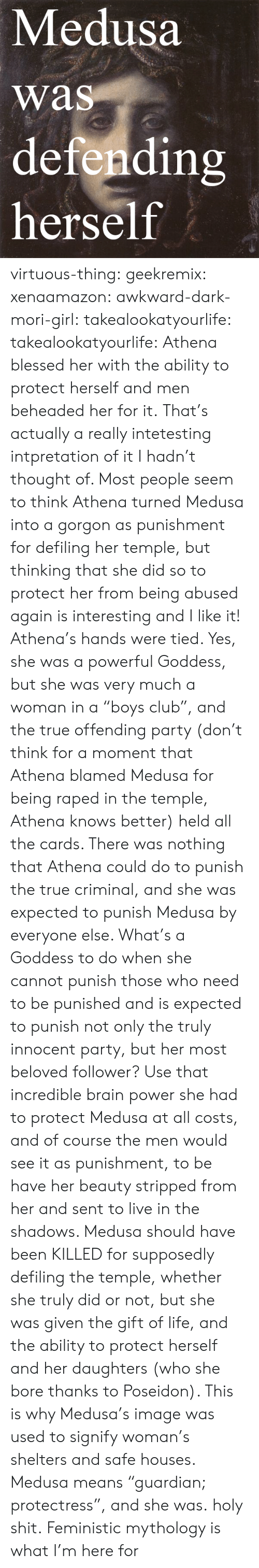 """Athena: Medusa  was  defendin  herself  rs virtuous-thing: geekremix:  xenaamazon:  awkward-dark-mori-girl:  takealookatyourlife:  takealookatyourlife: Athena blessed her with the ability to protect herself and men beheaded her for it.  That's actually a really intetesting intpretation of it I hadn't thought of. Most people seem to think Athena turned Medusa into a gorgon as punishment for defiling her temple, but thinking that she did so to protect her from being abused again is interesting and I like it!   Athena's hands were tied. Yes, she was a powerful Goddess, but she was very much a woman in a """"boys club"""", and the true offending party (don't think for a moment that Athena blamed Medusa for being raped in the temple, Athena knows better) held all the cards. There was nothing that Athena could do to punish the true criminal, and she was expected to punish Medusa by everyone else. What's a Goddess to do when she cannot punish those who need to be punished and is expected to punish not only the truly innocent party, but her most beloved follower? Use that incredible brain power she had to protect Medusa at all costs, and of course the men would see it as punishment, to be have her beauty stripped from her and sent to live in the shadows. Medusa should have been KILLED for supposedly defiling the temple, whether she truly did or not, but she was given the gift of life, and the ability to protect herself and her daughters (who she bore thanks to Poseidon). This is why Medusa's image was used to signify woman's shelters and safe houses. Medusa means """"guardian; protectress"""", and she was.  holy shit.   Feministic mythology is what I'm here for"""