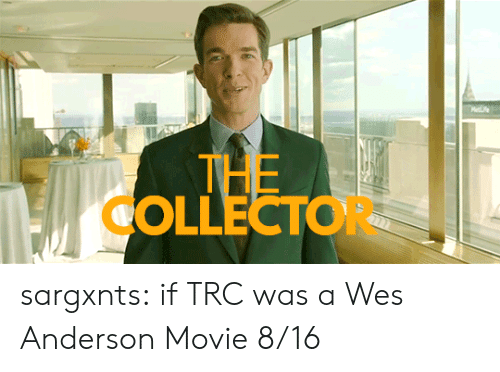 anderson: Mee  THE  OLLECTOR sargxnts:   if TRC was a Wes Anderson Movie 8/16