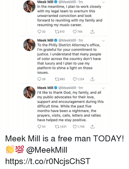 Family, God, and Love: Meek Mill@MeekMill 1nm  In the meantime, I plan to work closely  with my legal team to overturn this  unwarranted conviction and look  forward to reuniting with my family and  resuming my music career.  Meek Mill@MeekMill 1m  To the Philly District Attorney's office,  I'm grateful for your commitment to  justice. I understand that many people  of color across the country don't have  that luxury and I plan to use my  platform to shine a light on those  ssues  Meek Mill@MeekMill 1nm  I'd like to thank God, my family, and all  my public advocates for their love,  support and encouragement during this  difficult time. While the past five  months have been a nightmare, the  prayers, visits, calls, letters and rallies  have helped me stay positive.  54  1,631  1,746 Meek Mill is a free man TODAY! 👏💯 @MeekMill https://t.co/r0NcjsChST