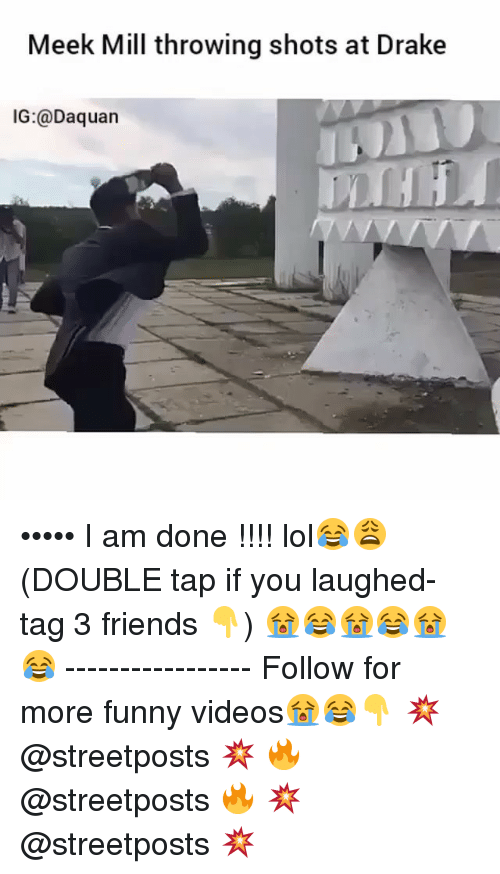 Dank Memes: Meek Mill throwing shots at Drake  IG: Daquan ••••• I am done !!!! lol😂😩 (DOUBLE tap if you laughed- tag 3 friends 👇) 😭😂😭😂😭😂 ----------------- Follow for more funny videos😭😂👇 💥 @streetposts 💥 🔥 @streetposts 🔥 💥 @streetposts 💥